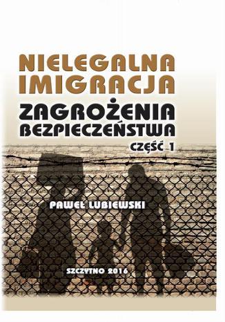 Okładka książki Nielegalna imigracja. Zagrożenia bezpieczeństwa. Część I