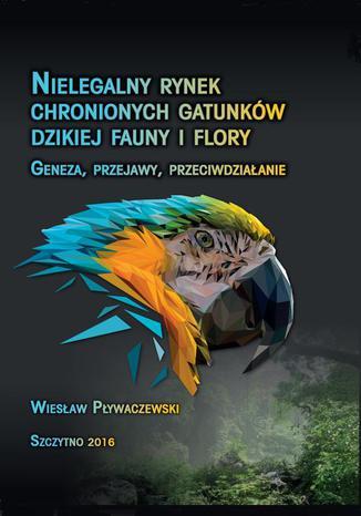 Okładka książki Nielegalny rynek chronionych gatunków dzikiej fauny i flory. Geneza, przejawy, przeciwdziałanie