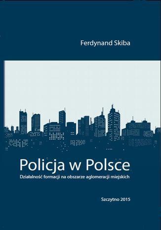 Okładka książki Policja w Polsce. Działalność formacji na obszarze aglomeracji miejskich