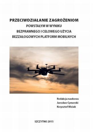 Okładka książki Przeciwdziałanie zagrożeniom powstałym w wyniku bezprawnego i celowego użycia bezzałogowych platform mobilnych