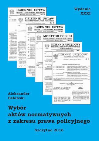 Okładka książki/ebooka Wybór aktów normatywnych z zakresu prawa policyjnego. Wydanie XXXI. Stan prawny na dzień 18.05.2016 r