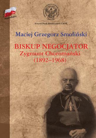 Okładka książki Biskup negocjator Zygmunt Choromański (1892-1968). Biografia niepolityczna?