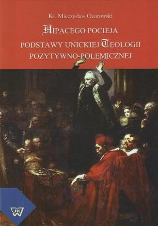 Okładka książki/ebooka Hipacego Pocieja podstawy unickiej teologii pozytywno-polemicznej