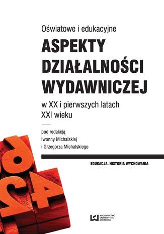 Okładka książki Oświatowe i edukacyjne aspekty działalności wydawniczej w XX i pierwszych latach XXI wieku