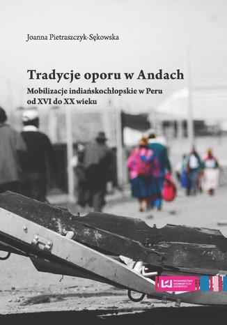 Okładka książki Tradycje oporu w Andach. Mobilizacje indiańskochłopskie w Peru od XVI do XX wieku