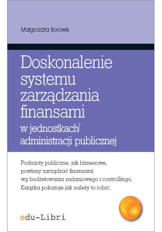 Okładka książki Doskonalenie systemu zarządzania finansami w jednostkach administracji publicznej. Koncepcje, metody, techniki, narzędzia, instrumenty