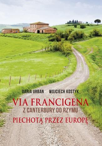 Okładka książki Via Francigena. Z Canterbury do Rzymu. Piechotą przez Europę