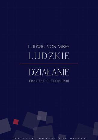 Okładka książki/ebooka Ludzkie działanie. Traktat o ekonomii