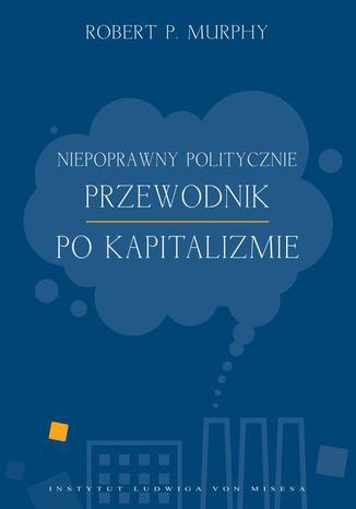 Okładka książki Niepoprawny politycznie przewodnik po kapitalizmie