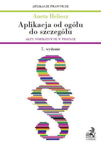 Okładka książki/ebooka Aplikacja od ogółu do szczegółu. Akty normatywne w pigułce. Wydanie 7