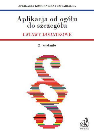 Okładka książki Aplikacja od ogółu do szczegółu. Ustawy dodatkowe - Aplikacja komornicza i notarialna