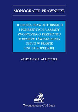 Okładka książki Ochrona praw autorskich i pokrewnych a zasady swobodnego przepływu towarów i świadczenia usług w prawie UE