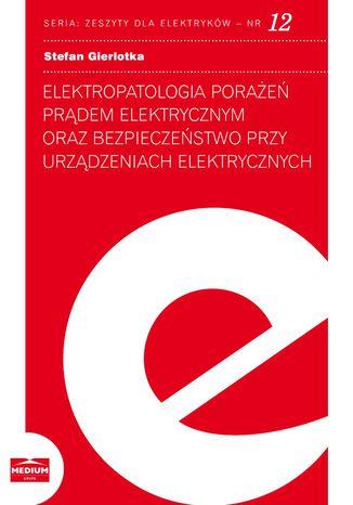 Okładka książki/ebooka Elektropatologia porażeń prądem elektrycznym oraz bezpieczeństwo przy urządzeniach elektrycznych. Zeszyty dla elektryków - nr 12