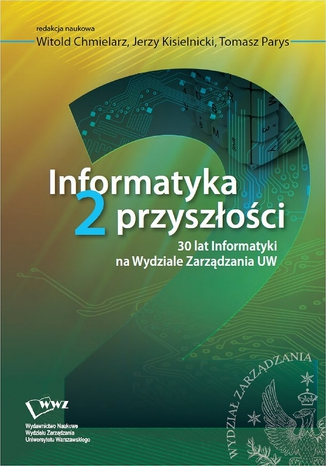 Okładka książki Informatyka 2 przyszłości. 30 lat Informatyki na Wydziale Zarządzania UW