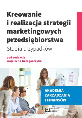 Okładka książki/ebooka Kreowanie i realizacja strategii marketingowych przedsiębiorstwa. Studia przypadków
