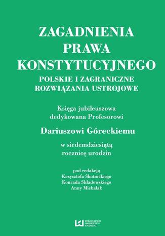 Okładka książki Zagadnienia prawa konstytucyjnego. Polskie i zagraniczne rozwiązania ustrojowe. Księga jubileuszowa dedykowana Profesorowi Dariuszowi Góreckiemu w siedemdziesiątą rocznicę urodzin