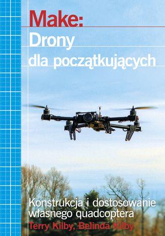 Okładka książki Make: Drony dla początkujących. Konstrukcja i dostosowanie własnego quadcoptera