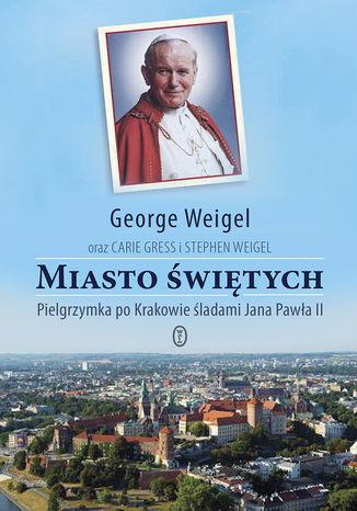 Okładka książki Miasto świętych. Pielgrzymka po Krakowie śladami Jana Pawła II