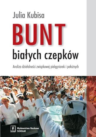 Okładka książki Bunt białych czepków. Analiza działalności związkowej pielęgniarek i położnych