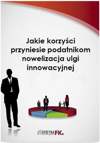 Okładka książki Jakie korzyści przyniesie podatnikom nowelizacja ulgi innowacyjnej