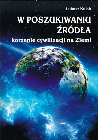 Okładka książki W poszukiwaniu źródła - korzenie cywilizacji na Ziemi