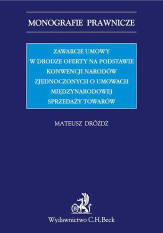 Okładka książki Zawarcie umowy w drodze oferty na podstawie Konwencji Narodów Zjednoczonych o umowach międzynarodowych sprzedaży towarów