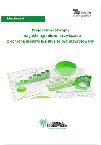 Okładka książki/ebooka Projekt inwestycyjny - na jakie ograniczenia związane z ochroną środowiska musisz być przygotowany