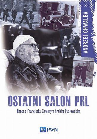 Okładka książki Ostatni salon PRL. Rzecz o Franciszku  Xawerym hrabim Pusłowskim