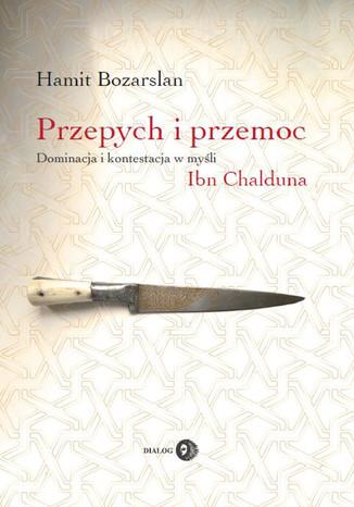 Okładka książki Przepych i przemoc. Dominacja i kontestacja w myśli Ibn Chalduna