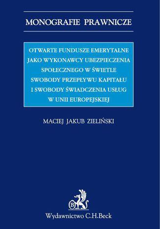 Okładka książki/ebooka Otwarte fundusze emerytalne jako wykonawcy ubezpieczenia emerytalnego w świetle swobody świadczenia usług i swobody przepływu kapitału w UE