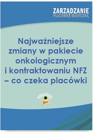 Okładka książki Najważniejsze zmiany w pakiecie onkologicznym i kontraktowaniu NFZ - co czeka placówki