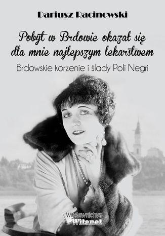 Okładka książki Pobyt w Brdowie okazał się dla mnie najlepszym lekarstwem. Brdowskie korzenie i ślady Poli Negri