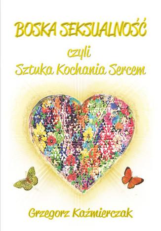 Okładka książki Boska seksualność czyli sztuka kochania sercem