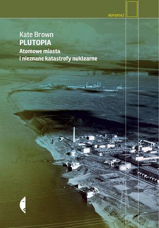 Okładka książki/ebooka Plutopia. Atomowe miasta i nieznane katastrofy nuklearne