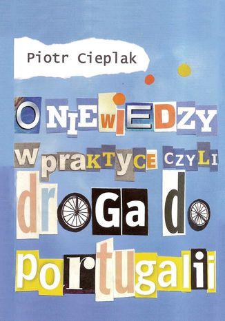 Okładka książki O niewiedzy w praktyce, czyli droga do Portugalii