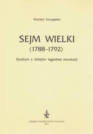 Okładka książki Sejm Wielki (1788 - 1792). Studium z dziejów łagodnej rewolucji
