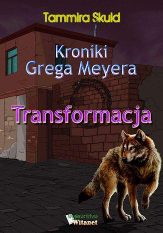 Okładka książki Kroniki Grega Meyera. Tom I. Transformacja