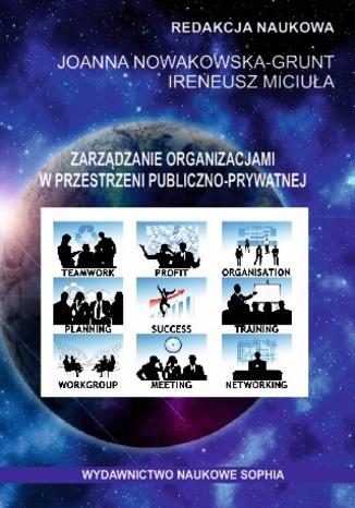 Okładka książki Zarządzanie organizacjami w przestrzeni publiczno-prywatnej (red.) Joanna Nowakowska-Grunt, Ireneusz Miciuła