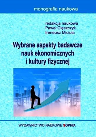 Okładka książki/ebooka Wybrane aspekty badawcze nauk ekonomicznych i kultury fizycznej (red.) Paweł Cięszczyk, Ireneusz Miciuła