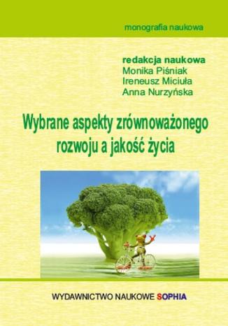 Okładka książki/ebooka Wybrane aspekty zrównoważonego rozwoju a jakość życia (red.) Monika Piśniak, Ireneusz Miciuła, Anna Nurzyńska