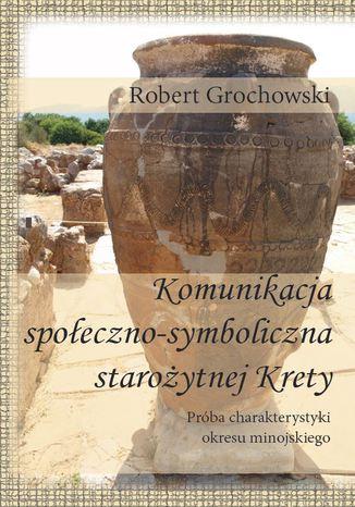 Okładka książki Komunikacja  społeczno-symboliczna starożytnej Krety.  Próba charakterystyki okresu minojskiego