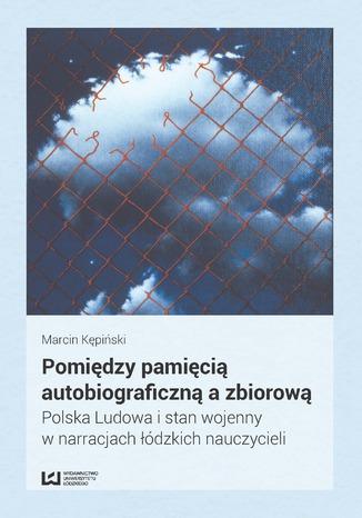 Okładka książki/ebooka Pomiędzy pamięcią autobiograficzną a zbiorową. Polska Ludowa i stan wojenny w narracjach łódzkich nauczycieli