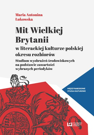 Okładka książki Mit Wielkiej Brytanii w literackiej kulturze polskiej okresu rozbiorów. Studium wyobrażeń środowiskowych na podstawie zawartości wybranych periodyków