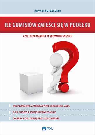 Okładka książki Ile gumisiów zmieści się w pudełku, czyli szacowanie i planowanie w Agile