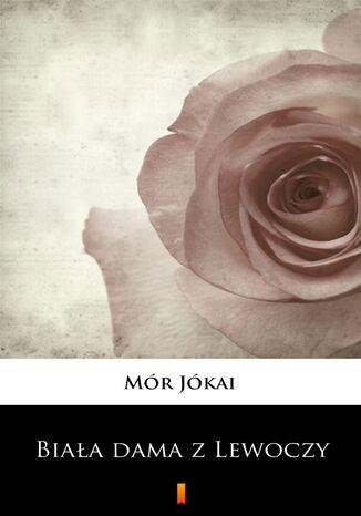 Okładka książki Biała dama z Lewoczy. Romans historyczny