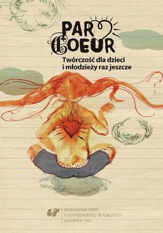 Okładka książki Par cœur. Twórczość dla dzieci i młodzieży raz jeszcze