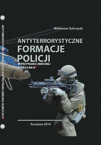 Okładka książki Antyterrorystyczne formacje Policji w przypadku zbrojnej agresji na RP