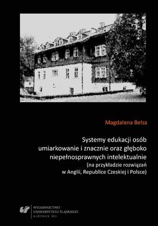 Okładka książki Systemy edukacji osób umiarkowanie i znacznie oraz głęboko niepełnosprawnych intelektualnie (na przykładzie rozwiązań w Anglii, Republice Czeskiej i Polsce)