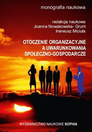 Okładka książki Otoczenie organizacyjne a uwarunkowania społeczno-gospodarcze (red.) Joanna Nowakowska- Grunt, Ireneusz Miciuła
