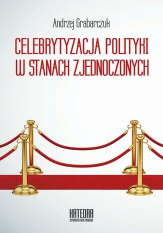Okładka książki/ebooka Celebrytyzacja polityki w Stanach Zjednoczonych